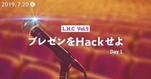 L.H.C Vol.5 Day1「プレゼンをHackせよ」
